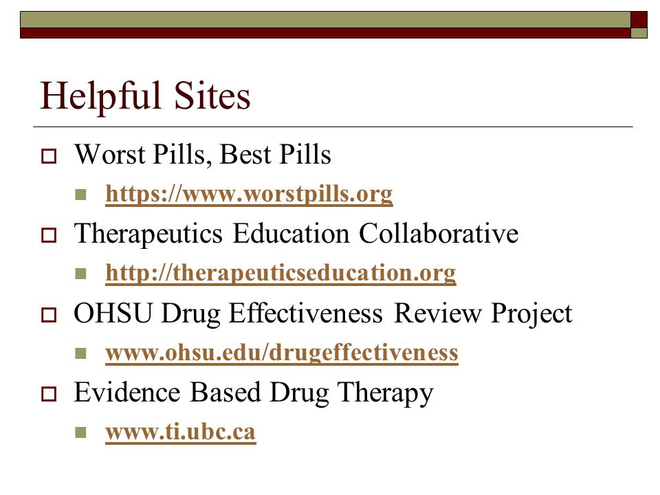 Helpful Sites  Worst Pills, Best Pills https://www.worstpills.org  Therapeutics Education Collaborative http://therapeuticseducation.org  OHSU Drug Effectiveness Review Project www.ohsu.edu/drugeffectiveness  Evidence Based Drug Therapy www.ti.ubc.ca