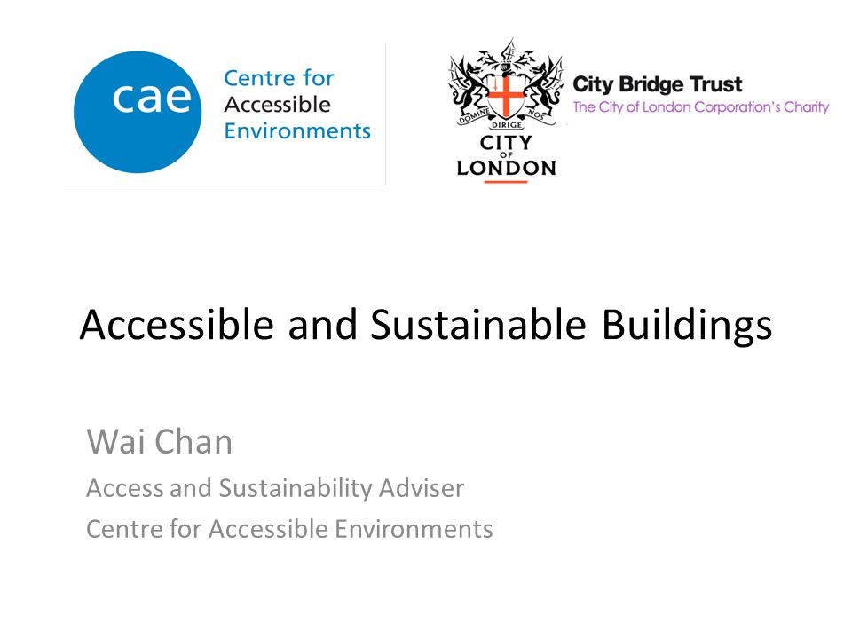 Accessible and Sustainable Buildings Wai Chan Access and Sustainability Adviser Centre for Accessible Environments