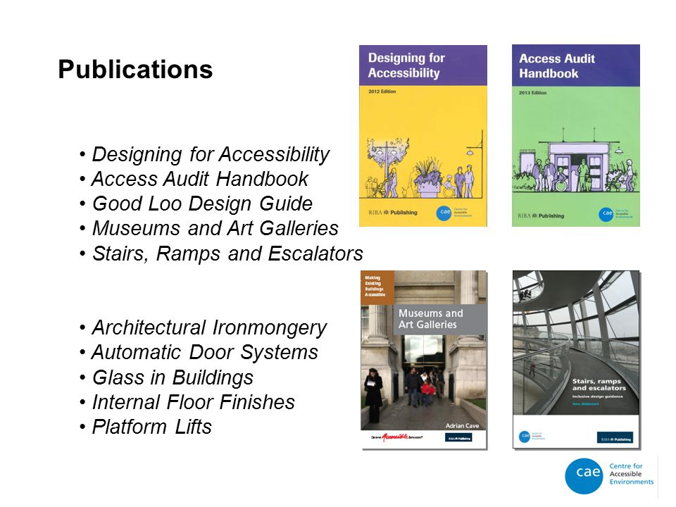 Publications Designing for Accessibility Access Audit Handbook Good Loo Design Guide Museums and Art Galleries Stairs, Ramps and Escalators Architectural Ironmongery Automatic Door Systems Glass in Buildings Internal Floor Finishes Platform Lifts