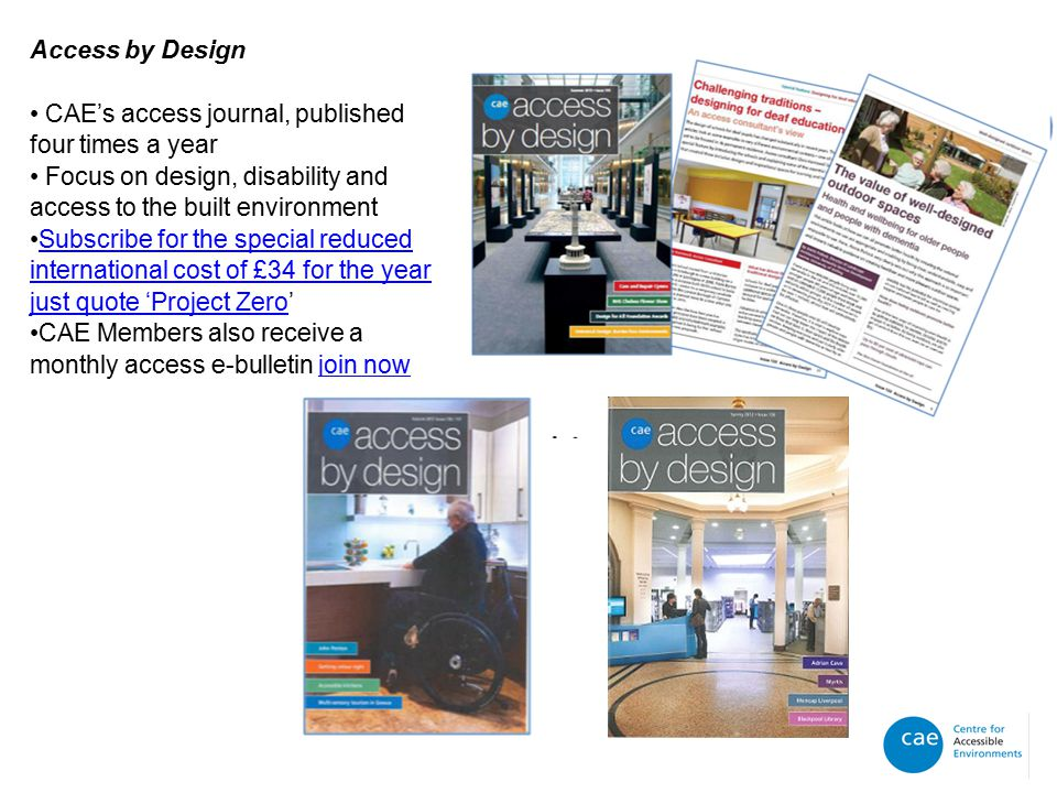 Access by Design CAE's access journal, published four times a year Focus on design, disability and access to the built environment Subscribe for the special reduced international cost of £34 for the year just quote 'Project Zero'Subscribe for the special reduced international cost of £34 for the year just quote 'Project Zero CAE Members also receive a monthly access e-bulletin join nowjoin now