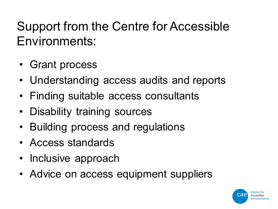 Support from the Centre for Accessible Environments: Grant process Understanding access audits and reports Finding suitable access consultants Disability training sources Building process and regulations Access standards Inclusive approach Advice on access equipment suppliers