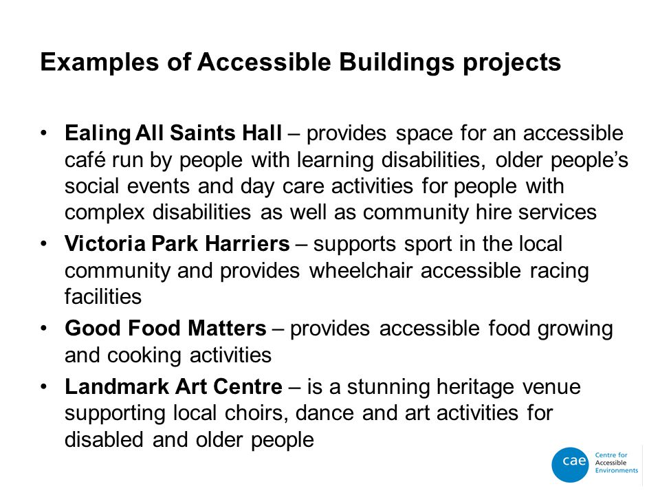 Examples of Accessible Buildings projects Ealing All Saints Hall – provides space for an accessible café run by people with learning disabilities, older people's social events and day care activities for people with complex disabilities as well as community hire services Victoria Park Harriers – supports sport in the local community and provides wheelchair accessible racing facilities Good Food Matters – provides accessible food growing and cooking activities Landmark Art Centre – is a stunning heritage venue supporting local choirs, dance and art activities for disabled and older people