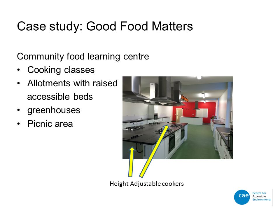 Case study: Good Food Matters Community food learning centre Cooking classes Allotments with raised accessible beds greenhouses Picnic area Height Adjustable cookers