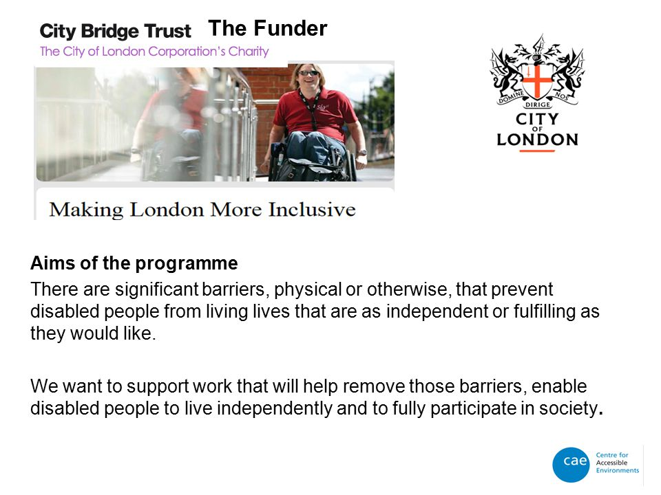 The City Bridge Trust – The Funder Making London More Inclusive: Accessible and sustainable buildings (including access audits and capital) Inclusive arts, culture and sport work which increases disabled people's participation in sport (except where significant funding is potentially available from a sport s governing body), arts and culture.