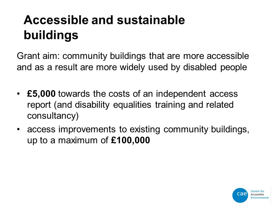 Accessible and sustainable buildings Grant aim: community buildings that are more accessible and as a result are more widely used by disabled people £5,000 towards the costs of an independent access report (and disability equalities training and related consultancy) access improvements to existing community buildings, up to a maximum of £100,000