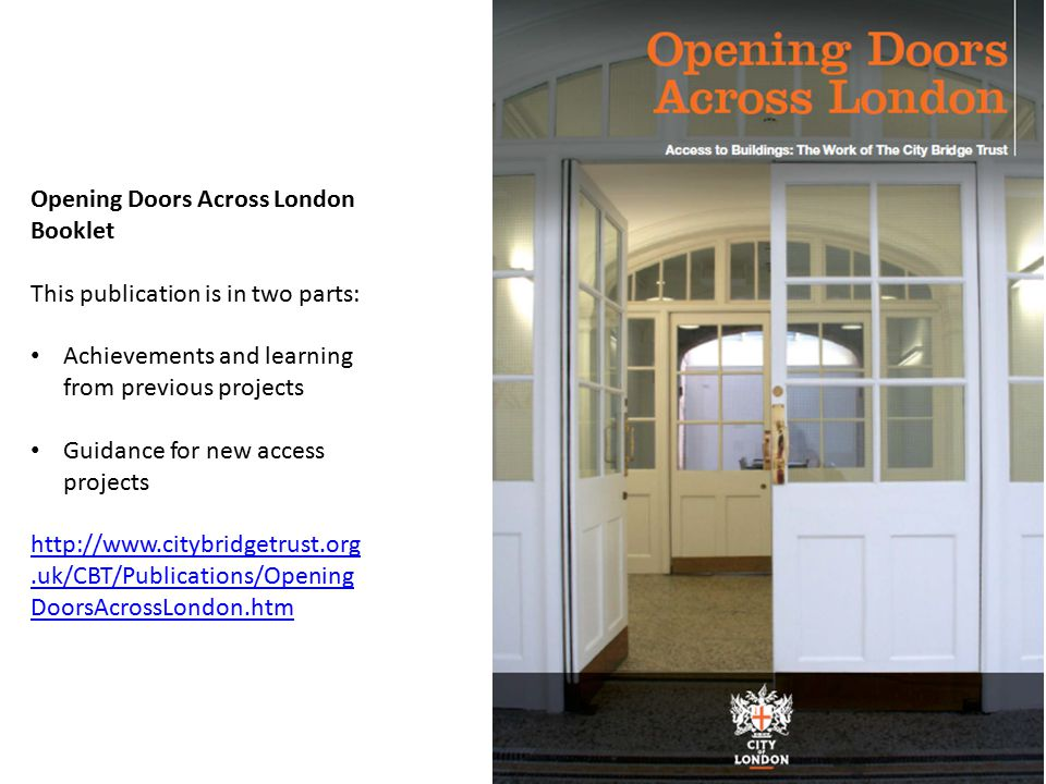 Opening Doors Across London Booklet This publication is in two parts: Achievements and learning from previous projects Guidance for new access projects http://www.citybridgetrust.org.uk/CBT/Publications/Opening DoorsAcrossLondon.htm