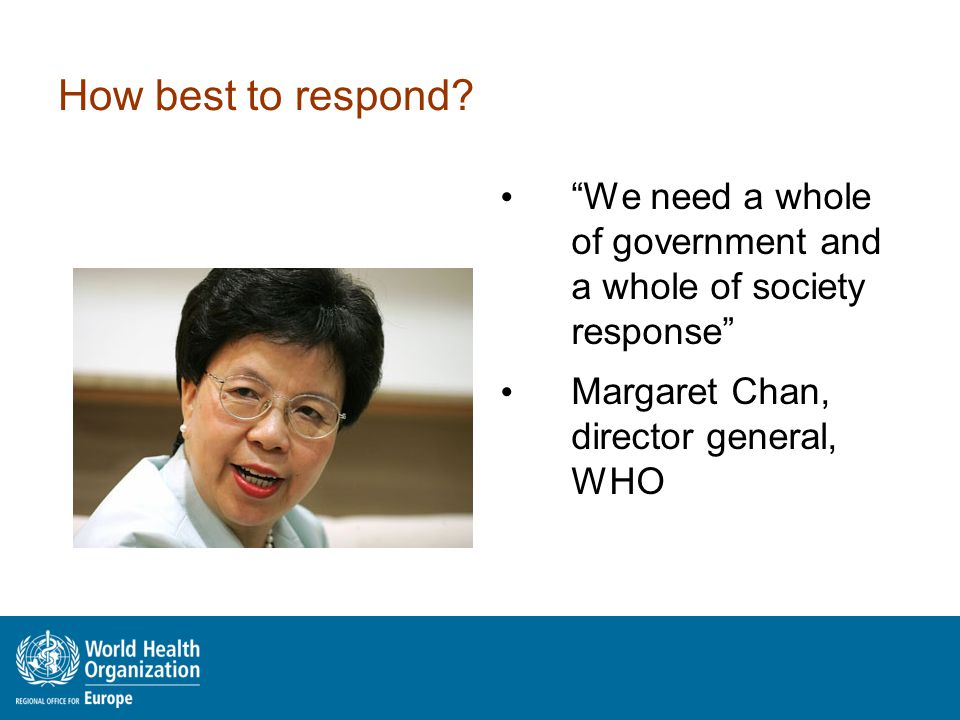 "How best to respond? ""We need a whole of government and a whole of society response"" Margaret Chan, director general, WHO"