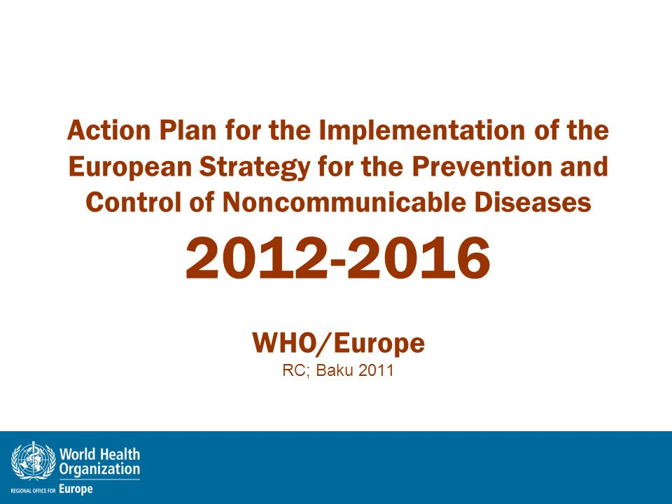 Action Plan for the Implementation of the European Strategy for the Prevention and Control of Noncommunicable Diseases 2012-2016 WHO/Europe RC; Baku 2