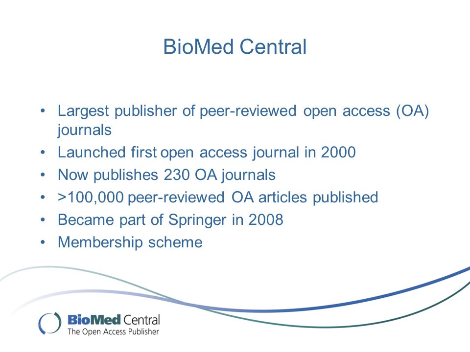 BioMed Central Largest publisher of peer-reviewed open access (OA) journals Launched first open access journal in 2000 Now publishes 230 OA journals >100,000 peer-reviewed OA articles published Became part of Springer in 2008 Membership scheme