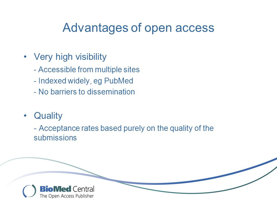 Advantages of open access Very high visibility - Accessible from multiple sites - Indexed widely, eg PubMed - No barriers to dissemination Quality - Acceptance rates based purely on the quality of the submissions