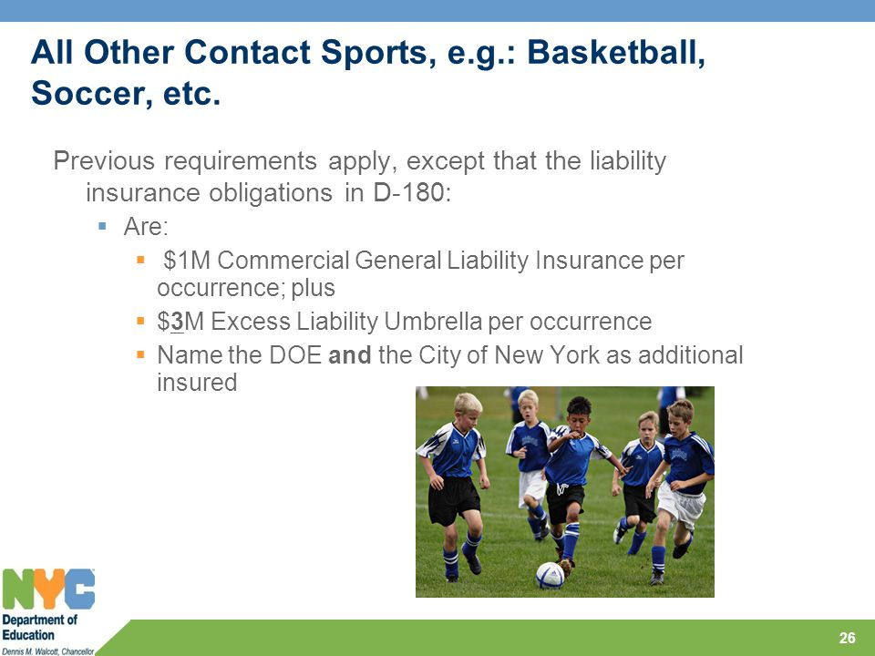 All Other Contact Sports, e.g.: Basketball, Soccer, etc. Previous requirements apply, except that the liability insurance obligations in D-180:  Are: