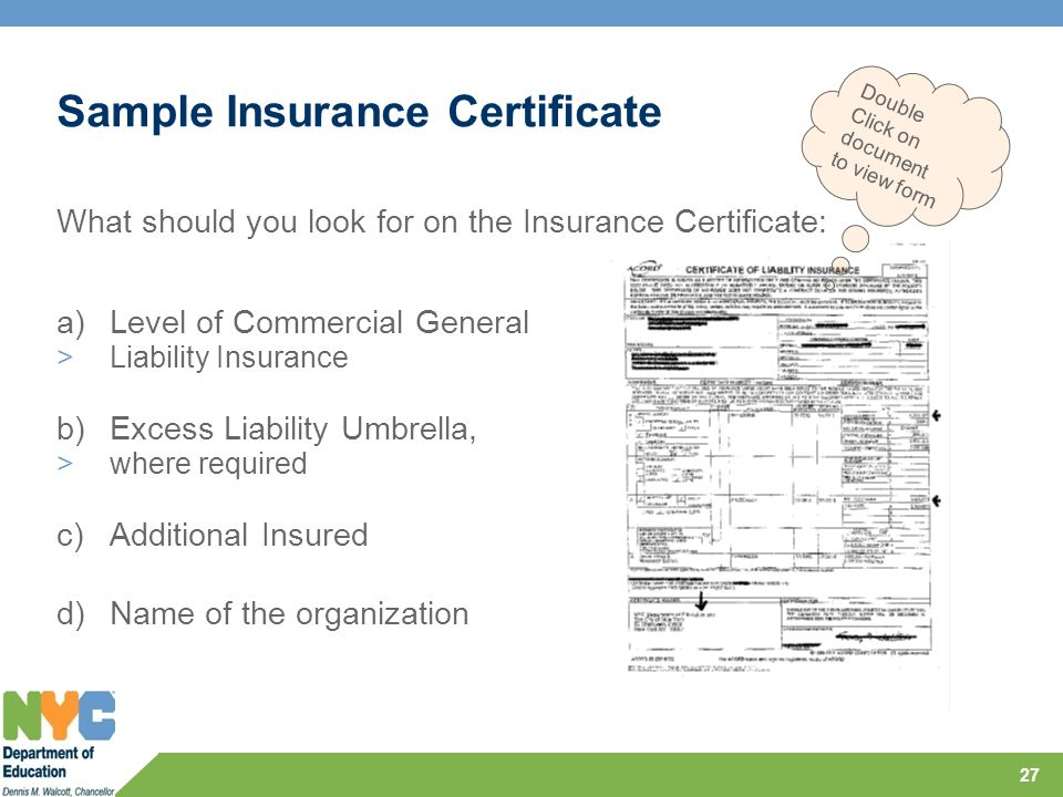 Sample Insurance Certificate What should you look for on the Insurance Certificate: a)Level of Commercial General >Liability Insurance b)Excess Liability Umbrella, >where required c)Additional Insured d)Name of the organization 27 Double Click on document to view form