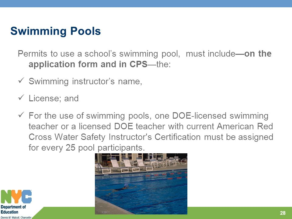 Swimming Pools Permits to use a school's swimming pool, must include—on the application form and in CPS—the: Swimming instructor's name, License; and For the use of swimming pools, one DOE-licensed swimming teacher or a licensed DOE teacher with current American Red Cross Water Safety Instructor s Certification must be assigned for every 25 pool participants.
