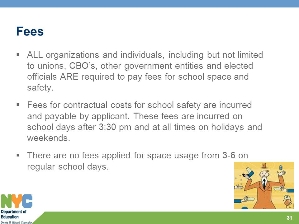 Fees  ALL organizations and individuals, including but not limited to unions, CBO's, other government entities and elected officials ARE required to pay fees for school space and safety.