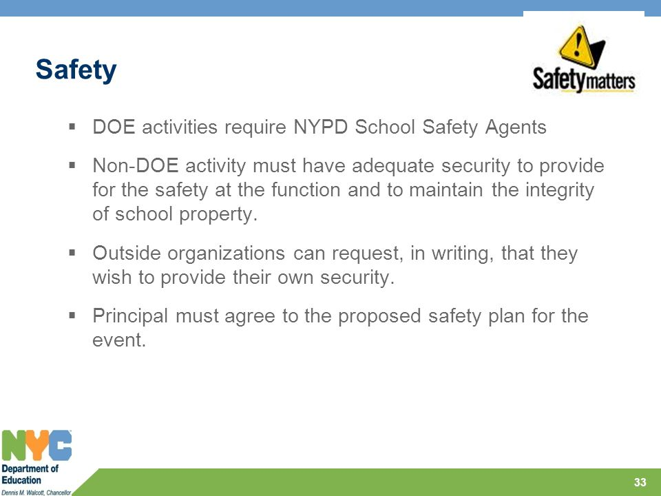 Safety  DOE activities require NYPD School Safety Agents  Non-DOE activity must have adequate security to provide for the safety at the function and to maintain the integrity of school property.