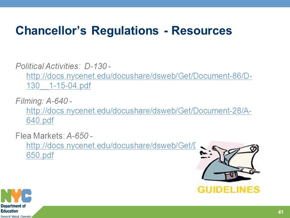 Chancellor's Regulations - Resources Political Activities: D-130 - http://docs.nycenet.edu/docushare/dsweb/Get/Document-86/D- 130__1-15-04.pdf http://docs.nycenet.edu/docushare/dsweb/Get/Document-86/D- 130__1-15-04.pdf Filming: A-640 - http://docs.nycenet.edu/docushare/dsweb/Get/Document-28/A- 640.pdf http://docs.nycenet.edu/docushare/dsweb/Get/Document-28/A- 640.pdf Flea Markets: A-650 - http://docs.nycenet.edu/docushare/dsweb/Get/Document-29/A- 650.pdf http://docs.nycenet.edu/docushare/dsweb/Get/Document-29/A- 650.pdf 41