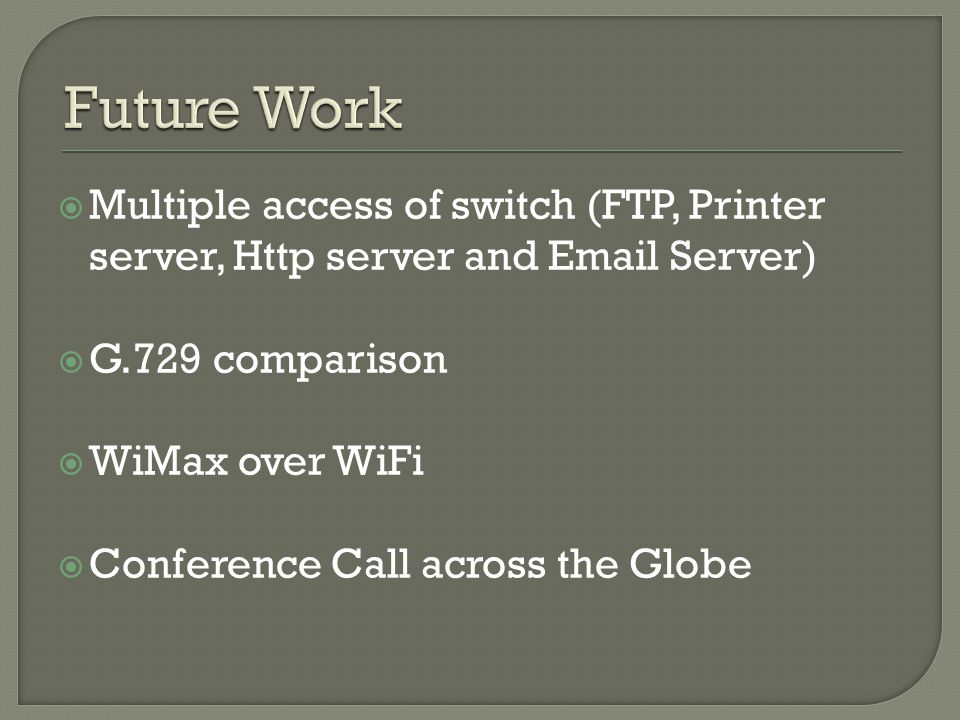  Multiple access of switch (FTP, Printer server, Http server and Email Server)  G.729 comparison  WiMax over WiFi  Conference Call across the Glob