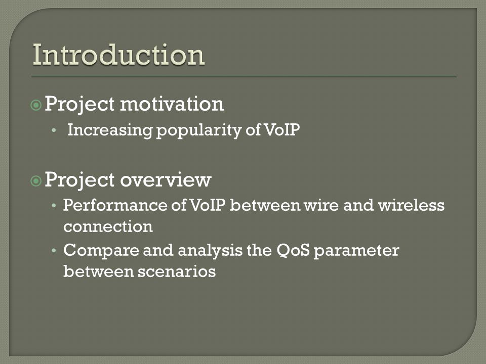  Project motivation Increasing popularity of VoIP  Project overview Performance of VoIP between wire and wireless connection Compare and analysis th