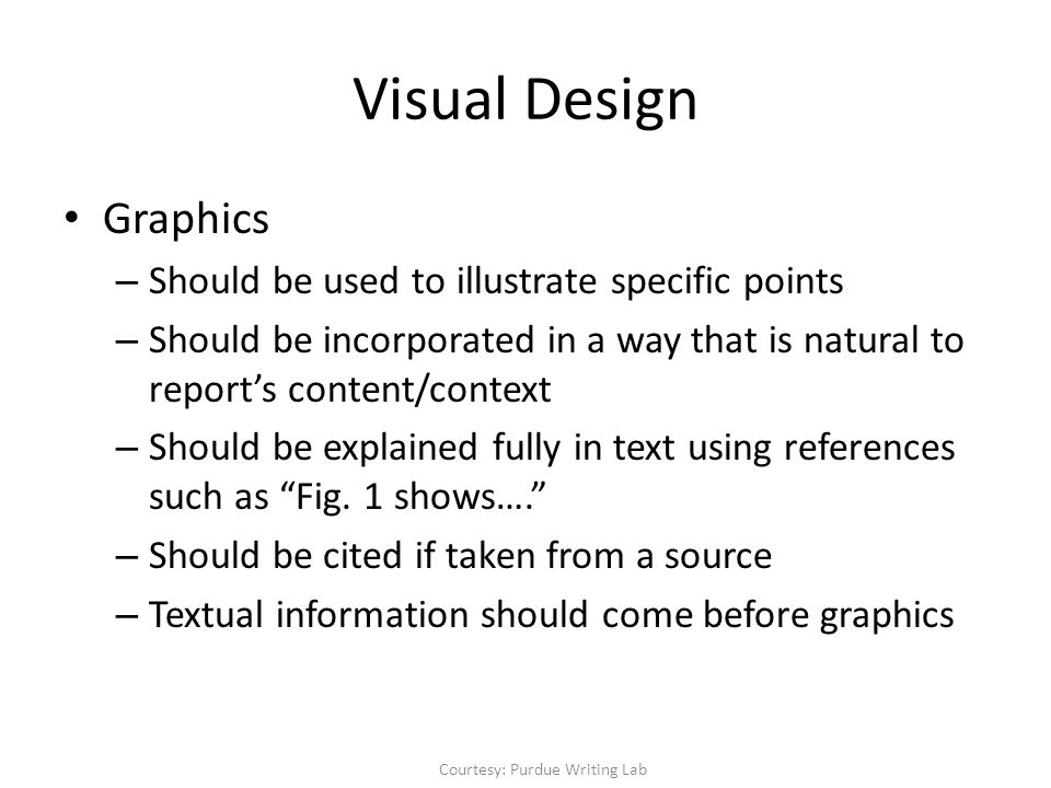 Visual Design Graphics – Should be used to illustrate specific points – Should be incorporated in a way that is natural to report's content/context – Should be explained fully in text using references such as Fig.