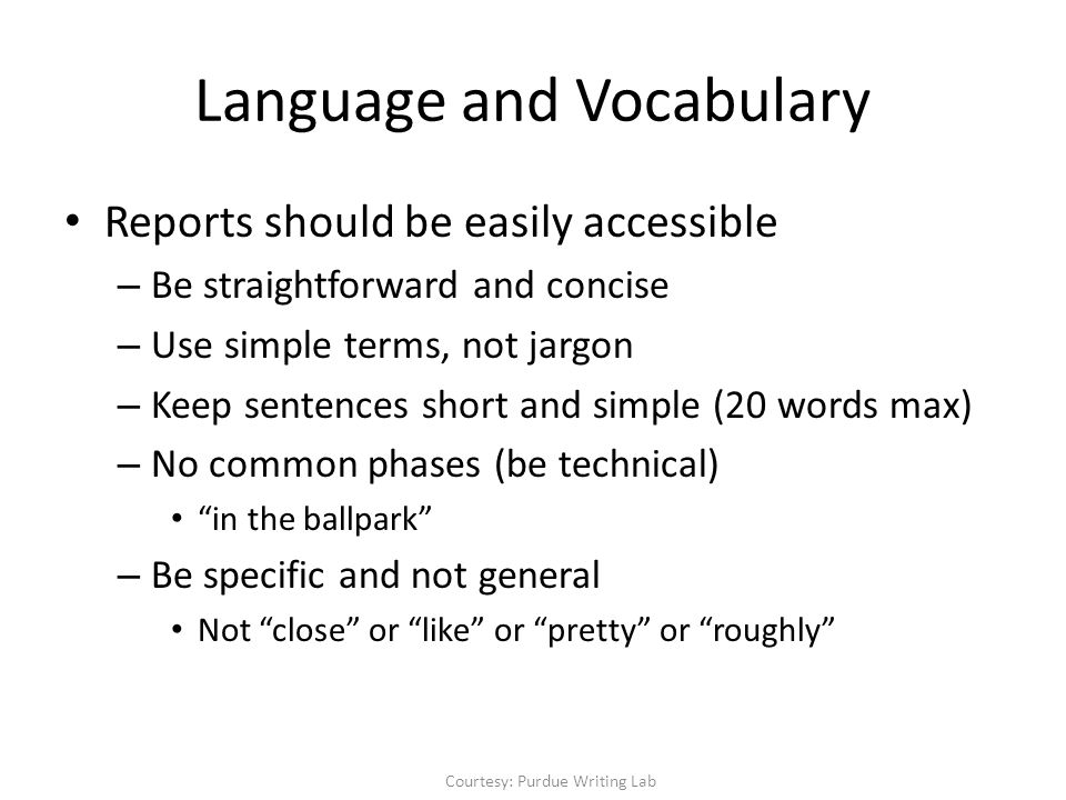 Reports should be easily accessible – Be straightforward and concise – Use simple terms, not jargon – Keep sentences short and simple (20 words max) – No common phases (be technical) in the ballpark – Be specific and not general Not close or like or pretty or roughly Language and Vocabulary Courtesy: Purdue Writing Lab