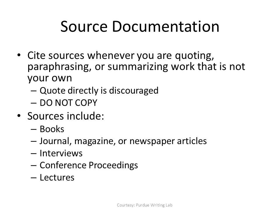 Source Documentation Cite sources whenever you are quoting, paraphrasing, or summarizing work that is not your own – Quote directly is discouraged – DO NOT COPY Sources include: – Books – Journal, magazine, or newspaper articles – Interviews – Conference Proceedings – Lectures Courtesy: Purdue Writing Lab