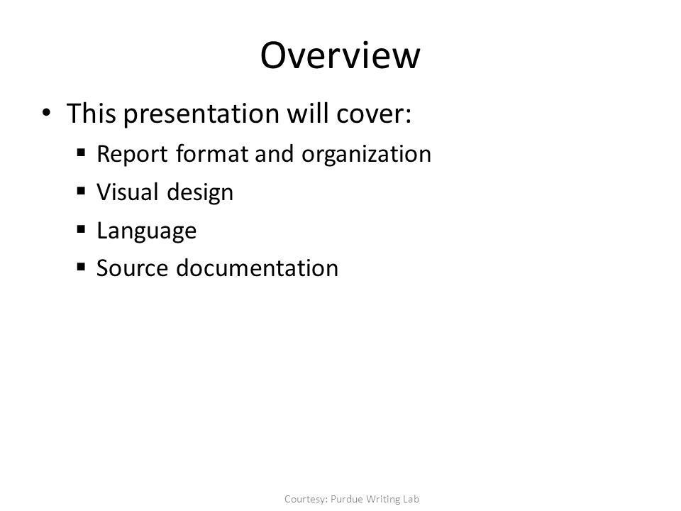 Overview This presentation will cover:  Report format and organization  Visual design  Language  Source documentation Courtesy: Purdue Writing Lab