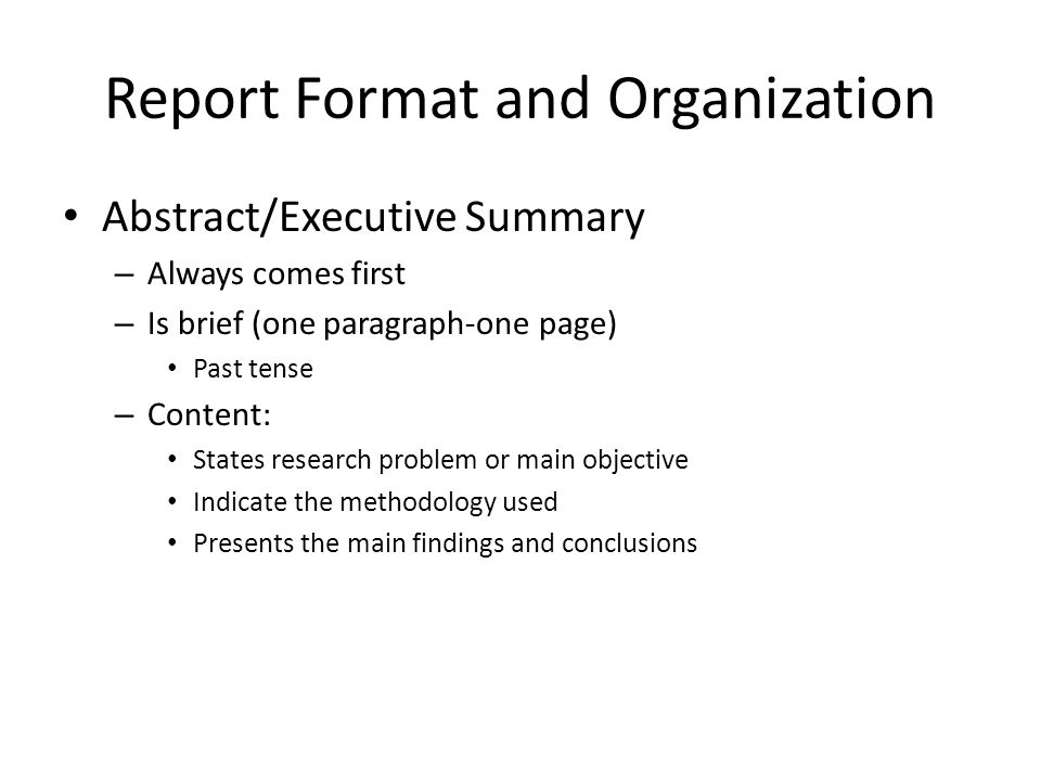 Report Format and Organization Abstract/Executive Summary – Always comes first – Is brief (one paragraph-one page) Past tense – Content: States research problem or main objective Indicate the methodology used Presents the main findings and conclusions