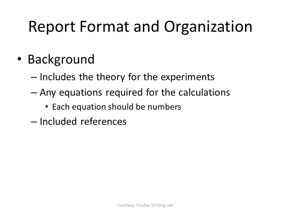 Report Format and Organization Background – Includes the theory for the experiments – Any equations required for the calculations Each equation should be numbers – Included references Courtesy: Purdue Writing Lab