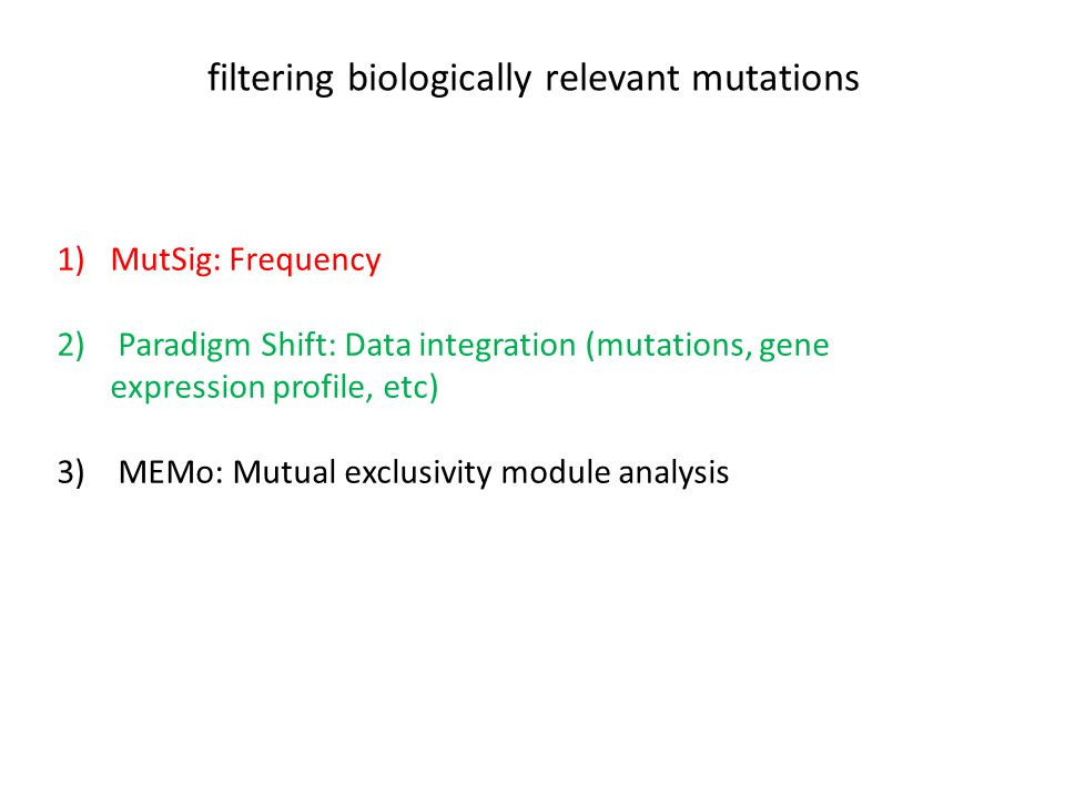 filtering biologically relevant mutations 1)MutSig: Frequency 2) Paradigm Shift: Data integration (mutations, gene expression profile, etc) 3) MEMo: Mutual exclusivity module analysis