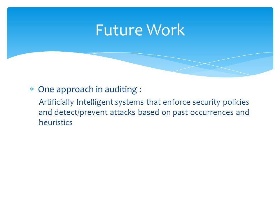  One approach in auditing : Artificially Intelligent systems that enforce security policies and detect/prevent attacks based on past occurrences and