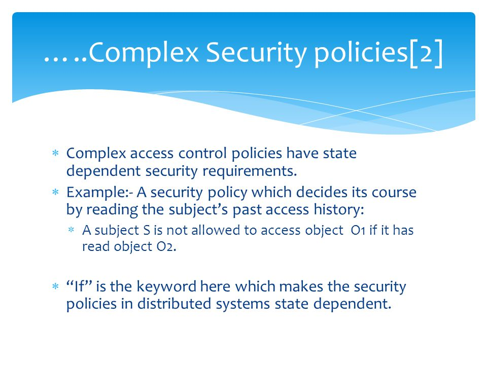  Complex access control policies have state dependent security requirements.  Example:- A security policy which decides its course by reading the su