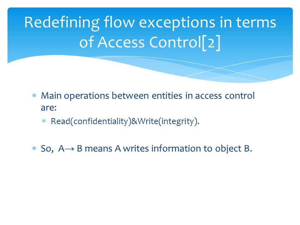  Main operations between entities in access control are:  Read(confidentiality)&Write(integrity).  So, A → B means A writes information to object B