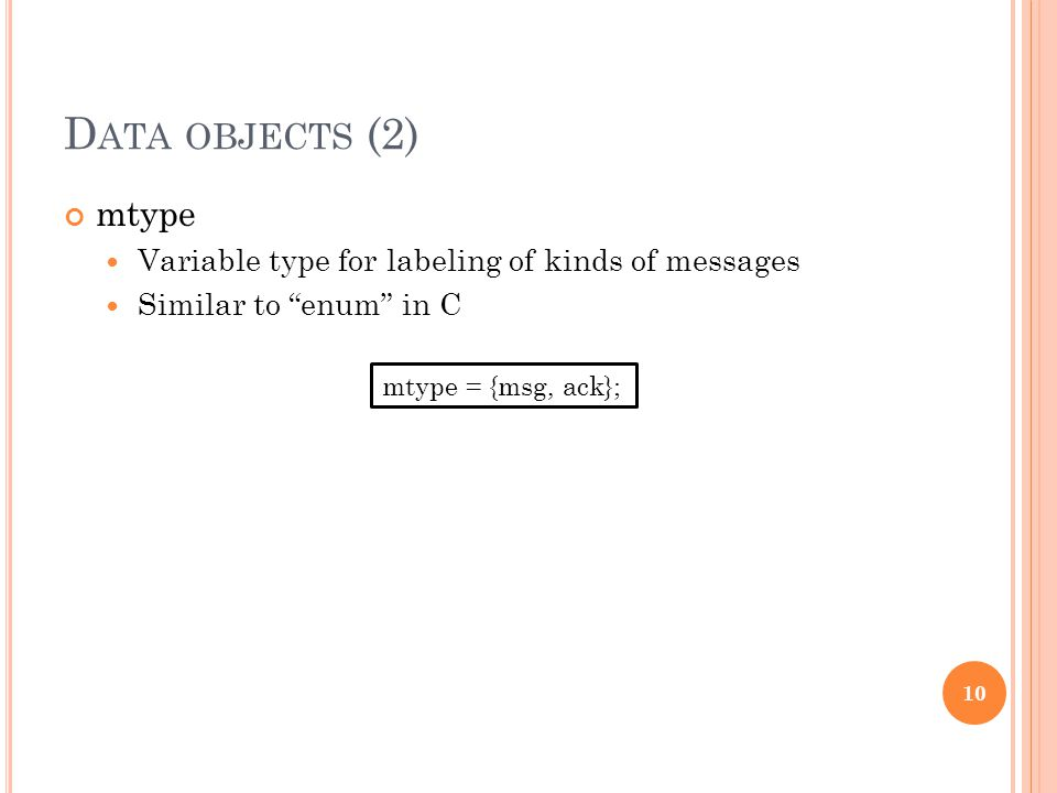 "D ATA OBJECTS (2) mtype Variable type for labeling of kinds of messages Similar to ""enum"" in C 10 mtype = {msg, ack};"