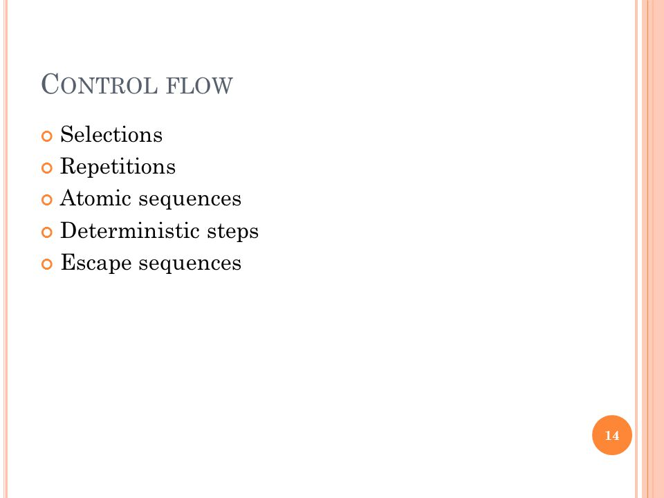C ONTROL FLOW Selections Repetitions Atomic sequences Deterministic steps Escape sequences 14