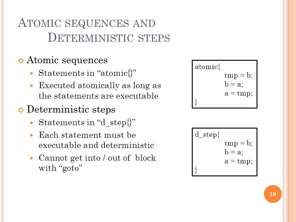 "A TOMIC SEQUENCES AND D ETERMINISTIC STEPS Atomic sequences Statements in ""atomic{}"" Executed atomically as long as the statements are executable Dete"