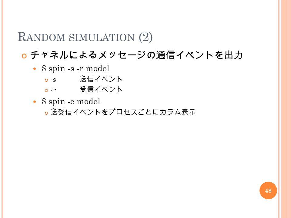 R ANDOM SIMULATION (2) チャネルによるメッセージの通信イベントを出力 $ spin -s -r model -s 送信イベント -r 受信イベント $ spin -c model 送受信イベントをプロセスごとにカラム表示 48