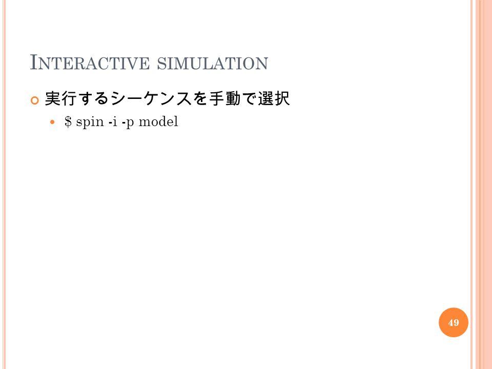 I NTERACTIVE SIMULATION 実行するシーケンスを手動で選択 $ spin -i -p model 49