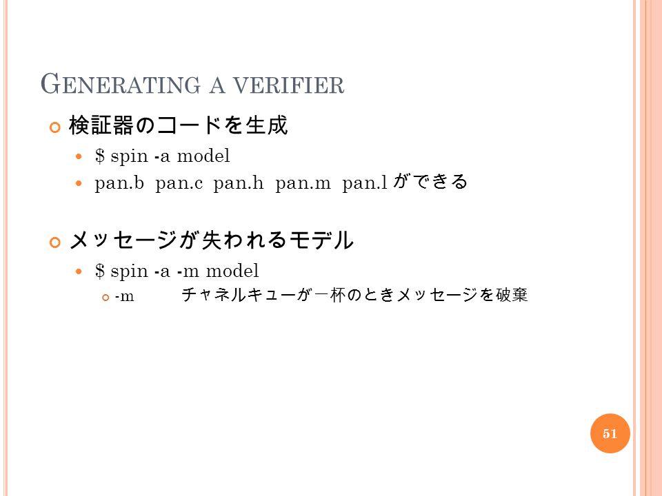 G ENERATING A VERIFIER 検証器のコードを生成 $ spin -a model pan.b pan.c pan.h pan.m pan.l ができる メッセージが失われるモデル $ spin -a -m model -m チャネルキューが一杯のときメッセージを破棄 51