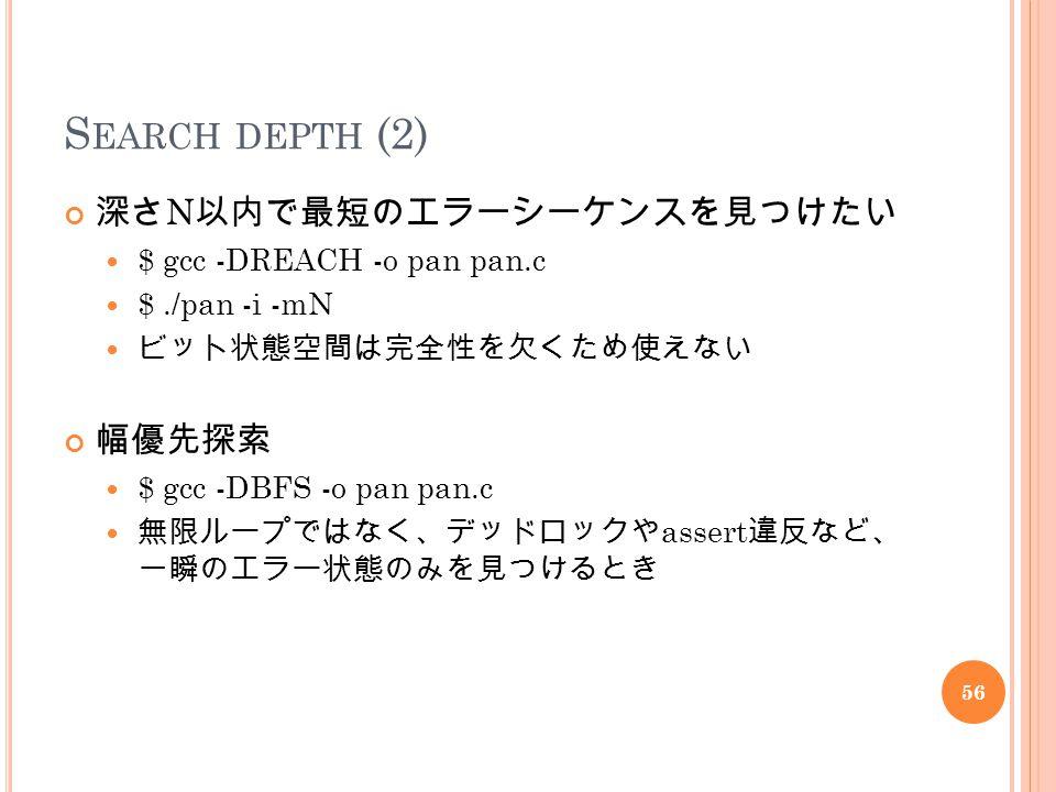 S EARCH DEPTH (2) 深さ N 以内で最短のエラーシーケンスを見つけたい $ gcc -DREACH -o pan pan.c $./pan -i -mN ビット状態空間は完全性を欠くため使えない 幅優先探索 $ gcc -DBFS -o pan pan.c 無限ループではなく、デッドロックや assert 違反など、 一瞬のエラー状態のみを見つけるとき 56