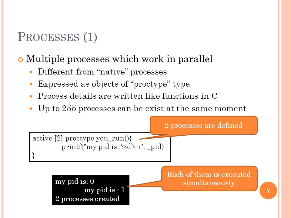 "P ROCESSES (1) Multiple processes which work in parallel Different from ""native"" processes Expressed as objects of ""proctype"" type Process details are"