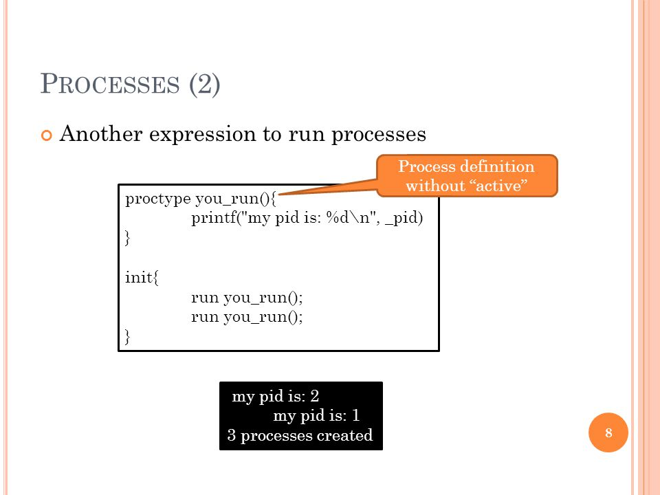 P ROCESSES (2) Another expression to run processes 8 proctype you_run(){ printf(