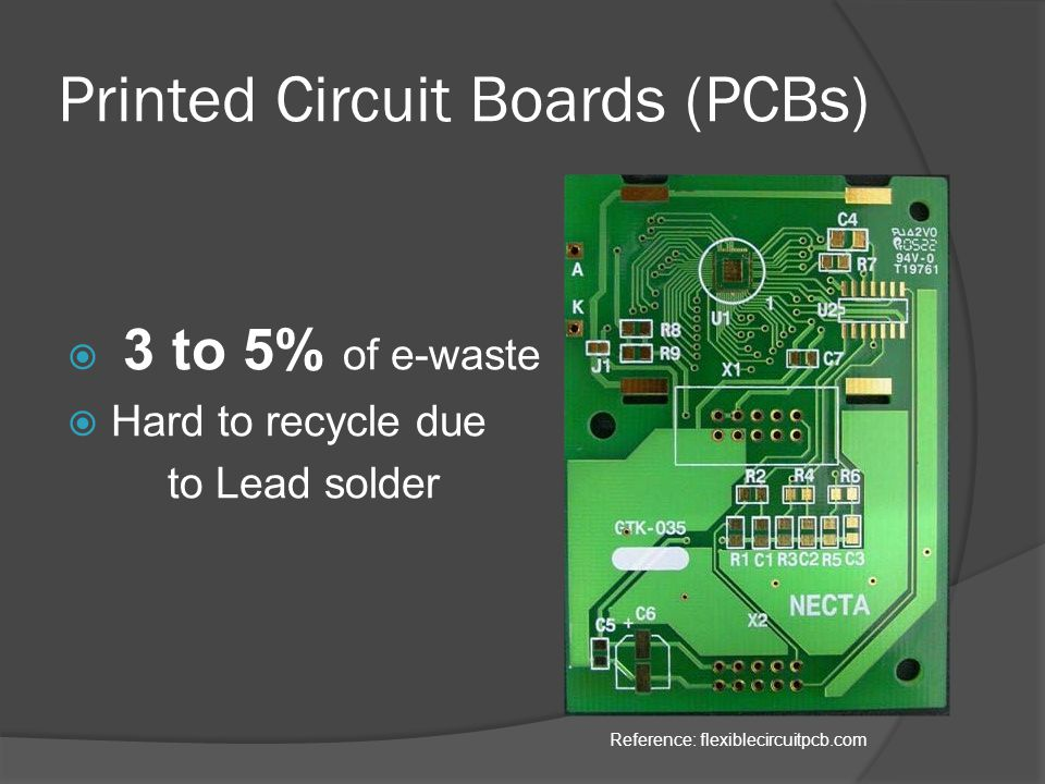 Printed Circuit Boards (PCBs)  3 to 5% of e-waste  Hard to recycle due to Lead solder Reference: flexiblecircuitpcb.com