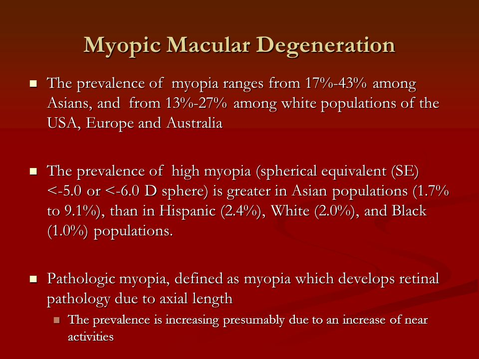 Myopic Macular Degeneration The prevalence of myopia ranges from 17%-43% among Asians, and from 13%-27% among white populations of the USA, Europe and Australia The prevalence of myopia ranges from 17%-43% among Asians, and from 13%-27% among white populations of the USA, Europe and Australia The prevalence of high myopia (spherical equivalent (SE) <-5.0 or <-6.0 D sphere) is greater in Asian populations (1.7% to 9.1%), than in Hispanic (2.4%), White (2.0%), and Black (1.0%) populations.
