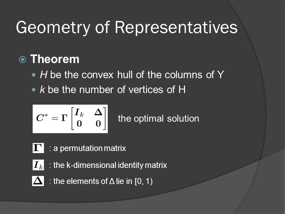 Geometry of Representatives  Theorem H be the convex hull of the columns of Y k be the number of vertices of H the optimal solution : a permutation matrix : the k-dimensional identity matrix : the elements of Δ lie in [0, 1)