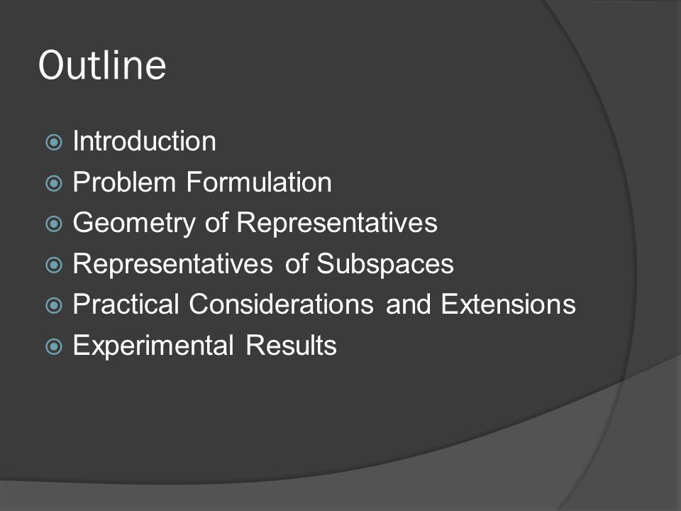 Outline  Introduction  Problem Formulation  Geometry of Representatives  Representatives of Subspaces  Practical Considerations and Extensions 