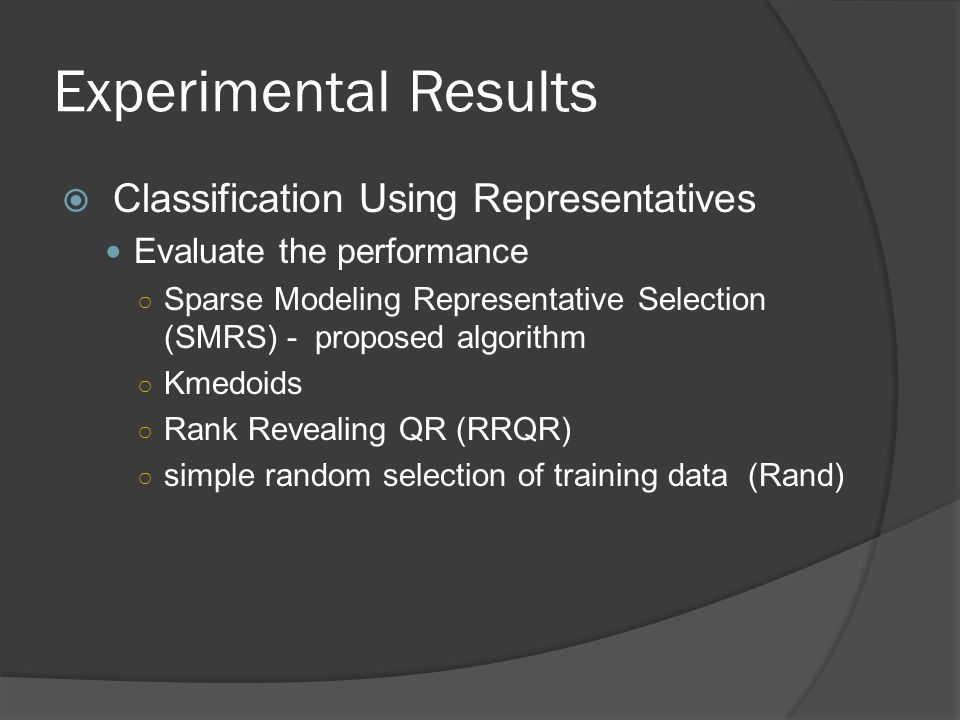 Experimental Results  Classification Using Representatives Evaluate the performance ○ Sparse Modeling Representative Selection (SMRS) - proposed algorithm ○ Kmedoids ○ Rank Revealing QR (RRQR) ○ simple random selection of training data (Rand)