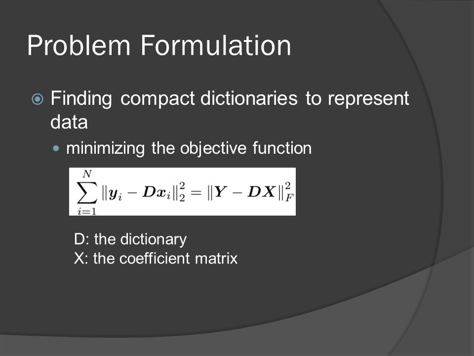 Problem Formulation  Finding compact dictionaries to represent data minimizing the objective function D: the dictionary X: the coefficient matrix