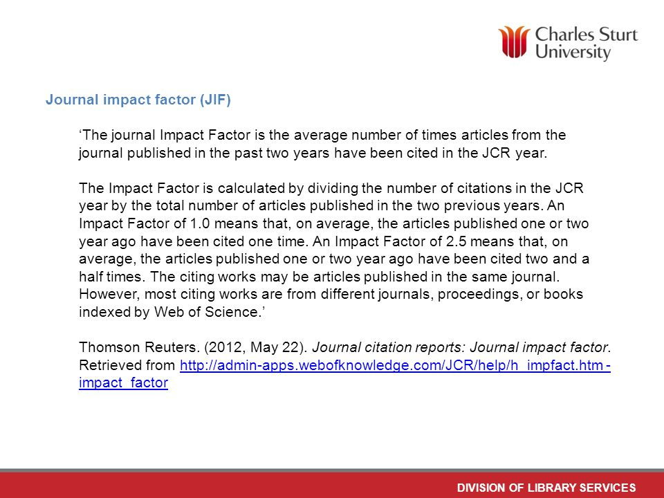 DIVISION OF LIBRARY SERVICES Journal impact factor (JIF) 'The journal Impact Factor is the average number of times articles from the journal published in the past two years have been cited in the JCR year.