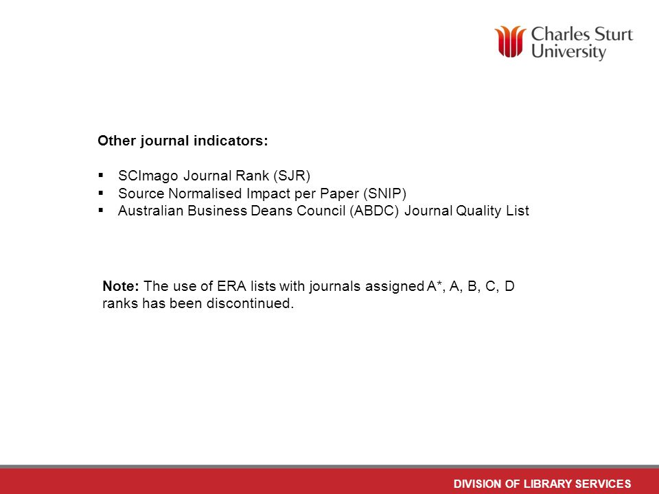 DIVISION OF LIBRARY SERVICES Other journal indicators:  SCImago Journal Rank (SJR)  Source Normalised Impact per Paper (SNIP)  Australian Business Deans Council (ABDC) Journal Quality List Note: The use of ERA lists with journals assigned A*, A, B, C, D ranks has been discontinued.