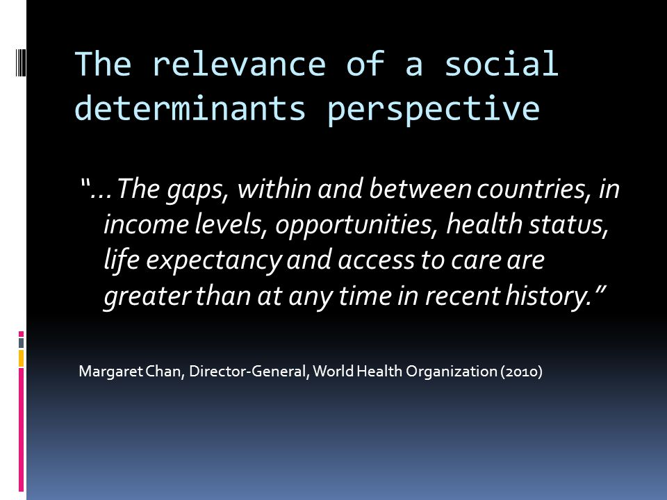 The relevance of a social determinants perspective … The gaps, within and between countries, in income levels, opportunities, health status, life expectancy and access to care are greater than at any time in recent history. Margaret Chan, Director-General, World Health Organization (2010)